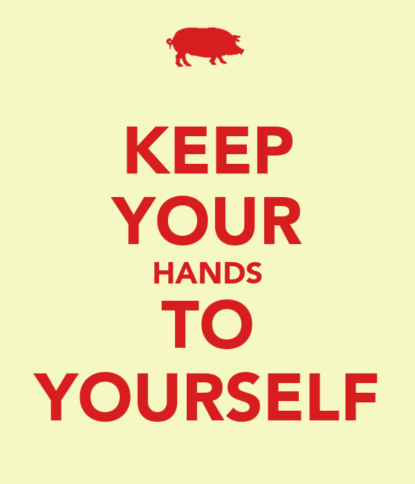 KEEP YOUR HANDS TO YOURSELF