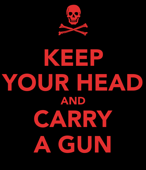 KEEP YOUR HEAD AND CARRY A GUN