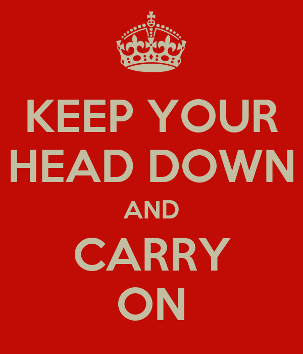 KEEP YOUR HEAD DOWN AND CARRY ON