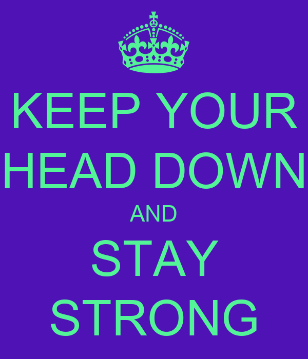 KEEP YOUR HEAD DOWN AND STAY STRONG