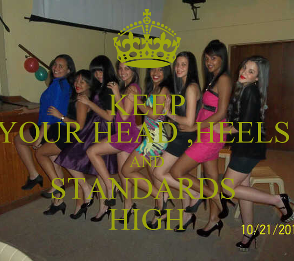KEEP YOUR HEAD ,HEELS  AND STANDARDS  HIGH