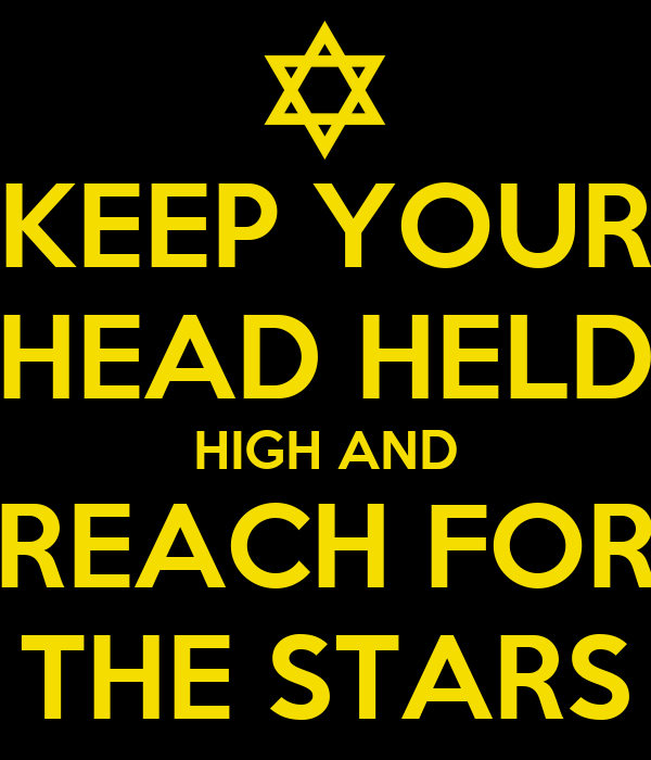 KEEP YOUR HEAD HELD HIGH AND REACH FOR THE STARS