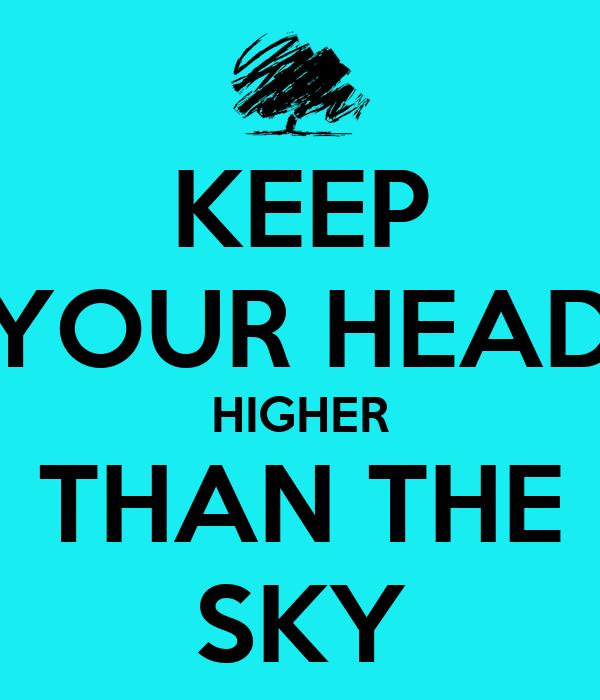 KEEP YOUR HEAD HIGHER THAN THE SKY