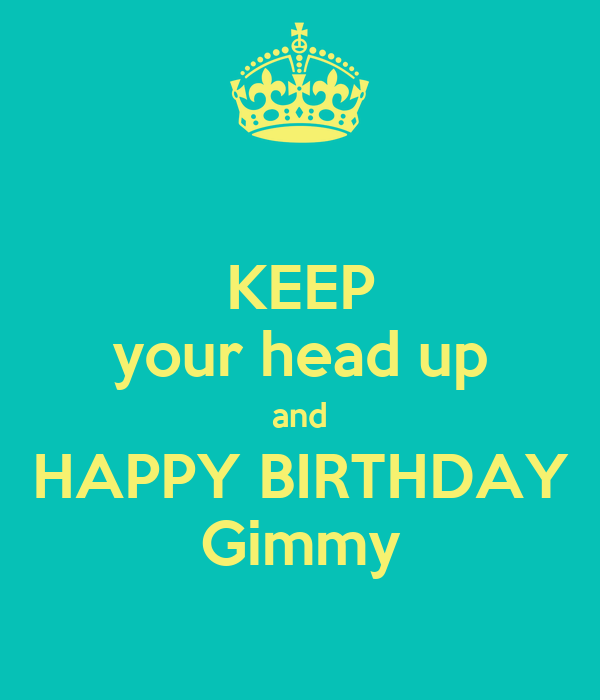 KEEP your head up and HAPPY BIRTHDAY Gimmy