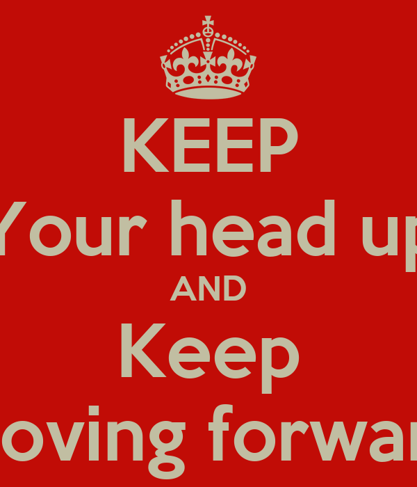 KEEP Your head up AND Keep Moving forward