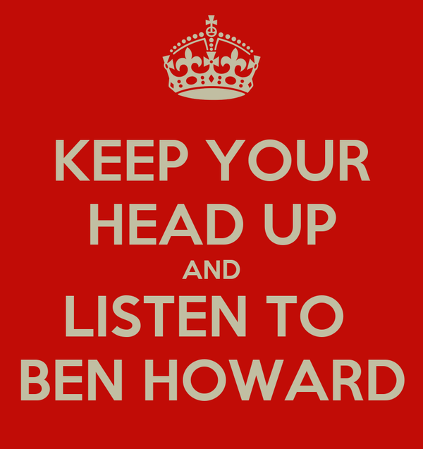 KEEP YOUR HEAD UP AND LISTEN TO  BEN HOWARD