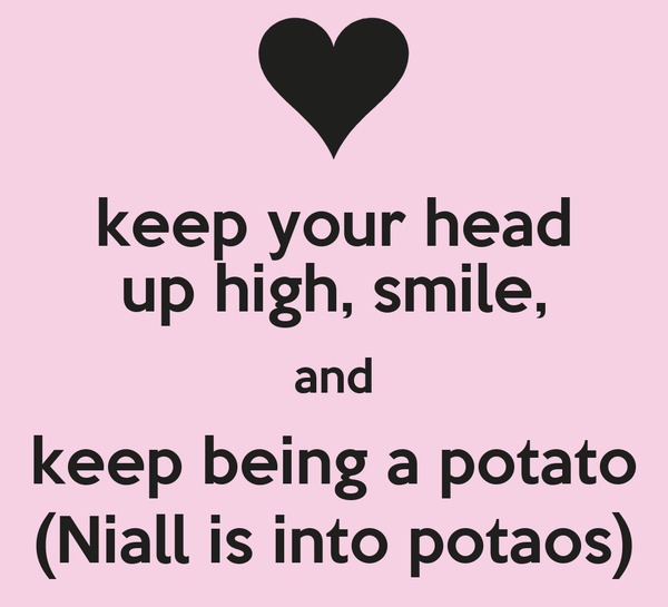 keep your head up high, smile, and keep being a potato (Niall is into potaos)