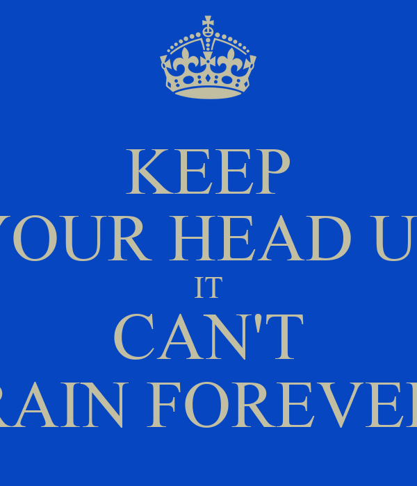 KEEP YOUR HEAD UP IT CAN'T RAIN FOREVER