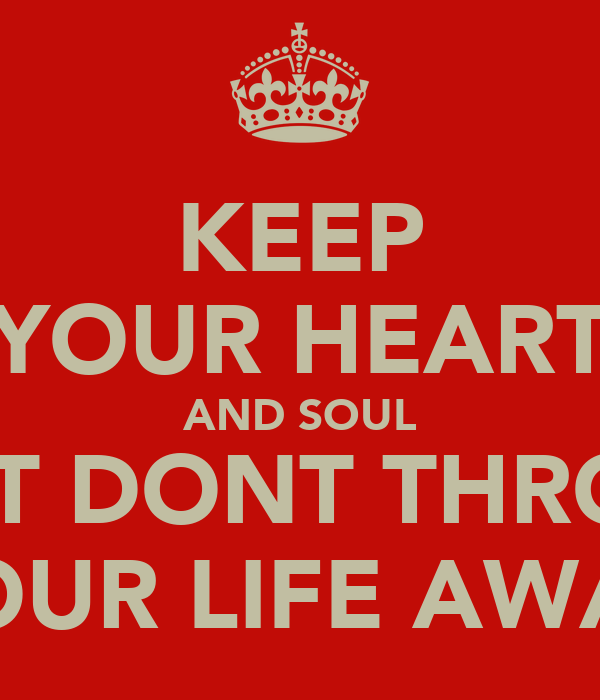 KEEP YOUR HEART AND SOUL BUT DONT THROW YOUR LIFE AWAY
