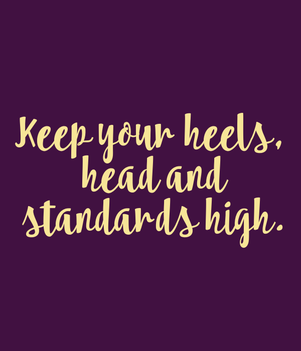 Keep your heels,  head and  standards high.