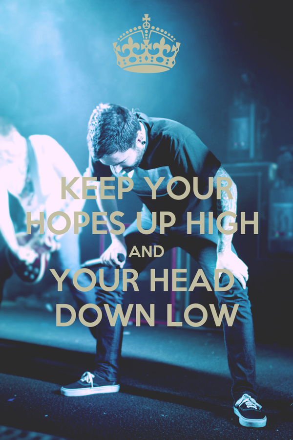 KEEP YOUR HOPES UP HIGH  AND YOUR HEAD  DOWN LOW