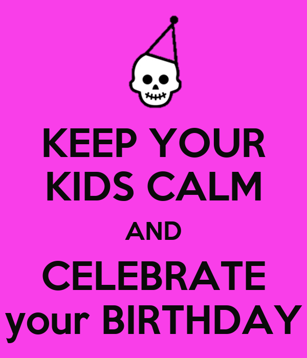 KEEP YOUR KIDS CALM AND CELEBRATE your BIRTHDAY