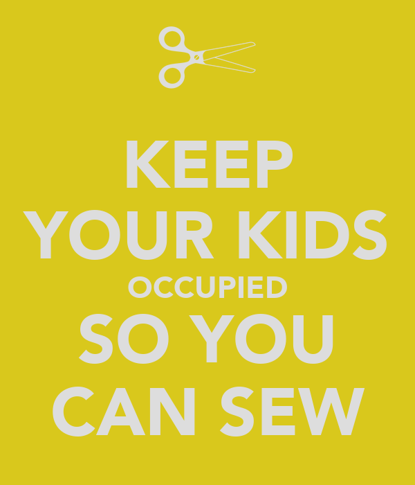 KEEP YOUR KIDS OCCUPIED SO YOU CAN SEW