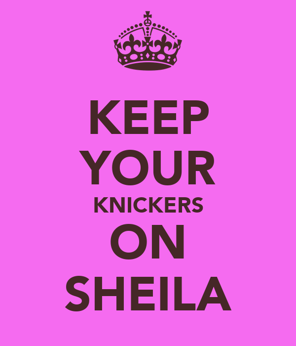 KEEP YOUR KNICKERS ON SHEILA