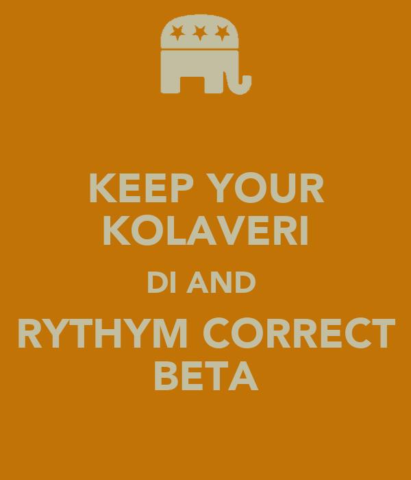 KEEP YOUR KOLAVERI DI AND  RYTHYM CORRECT BETA