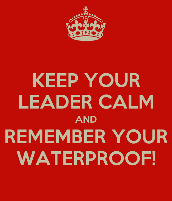 KEEP YOUR LEADER CALM AND REMEMBER YOUR WATERPROOF!