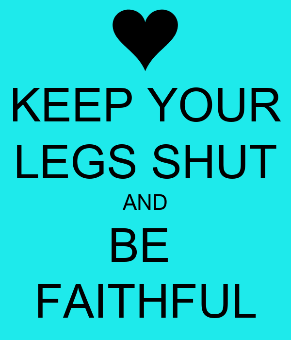KEEP YOUR LEGS SHUT AND BE  FAITHFUL