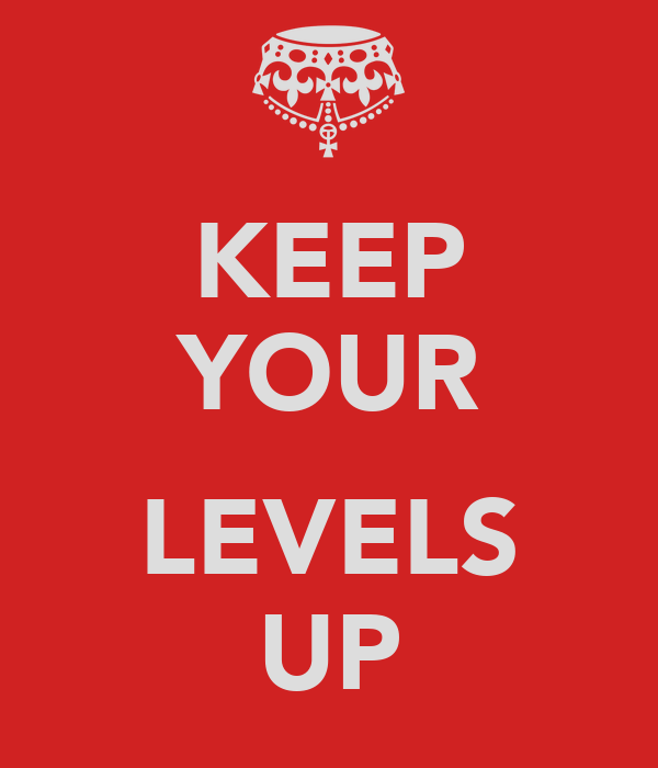 KEEP YOUR  LEVELS UP