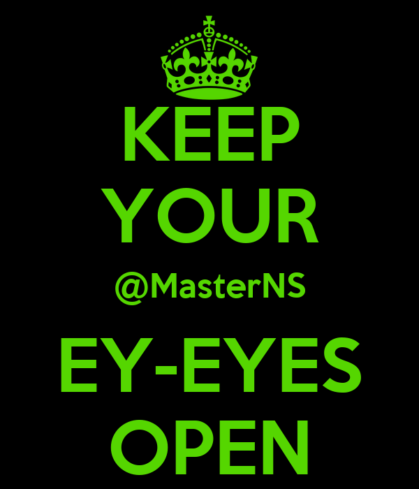 KEEP YOUR @MasterNS EY-EYES OPEN