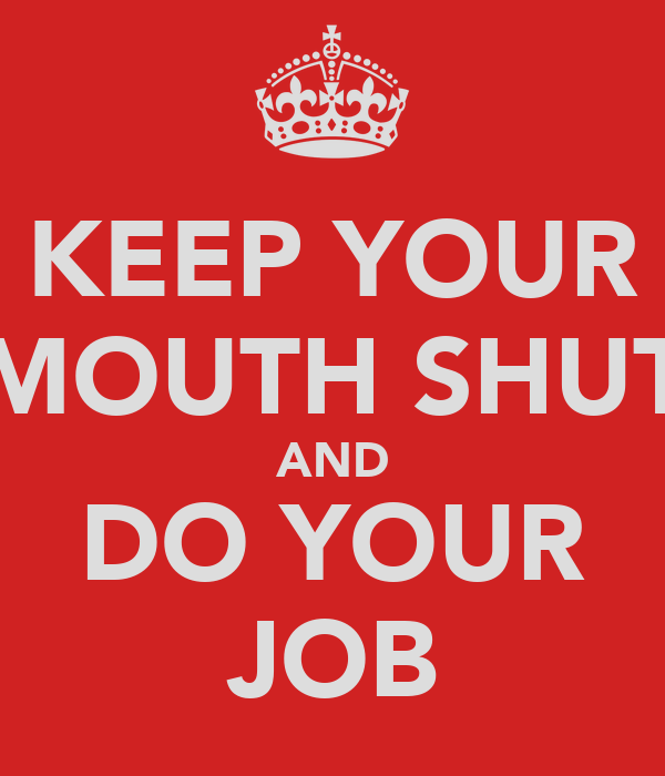 KEEP YOUR MOUTH SHUT AND DO YOUR JOB