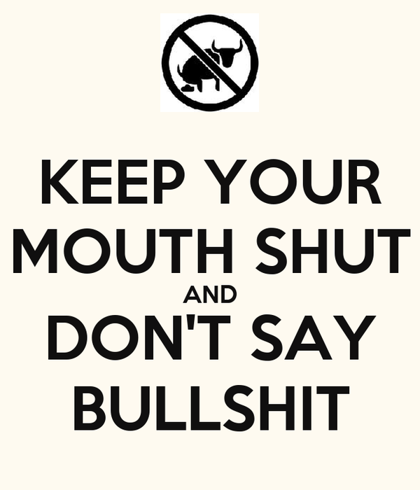 KEEP YOUR MOUTH SHUT AND DON'T SAY BULLSHIT