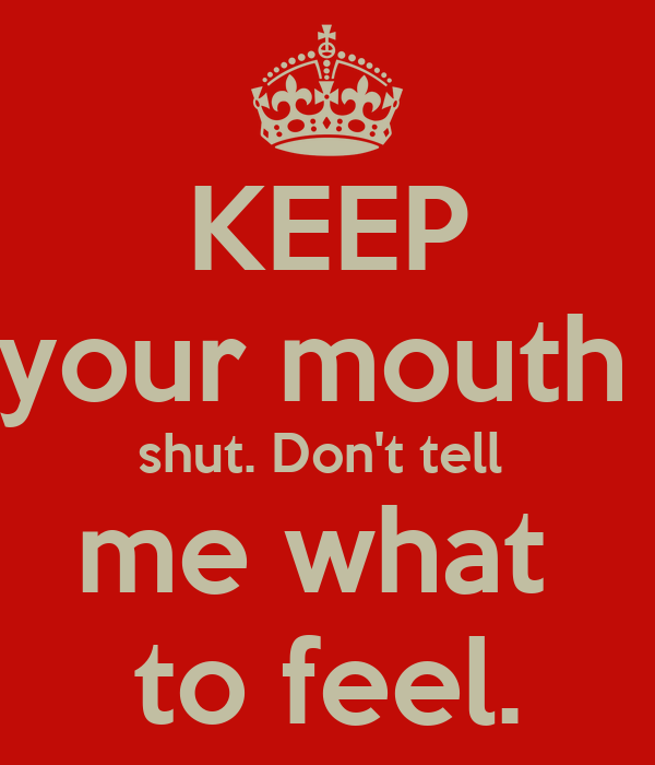 KEEP your mouth  shut. Don't tell  me what  to feel.