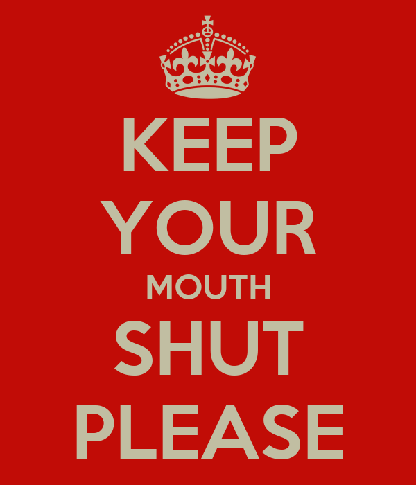 KEEP YOUR MOUTH SHUT PLEASE