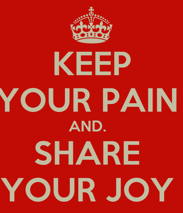 KEEP YOUR PAIN  AND.   SHARE  YOUR JOY