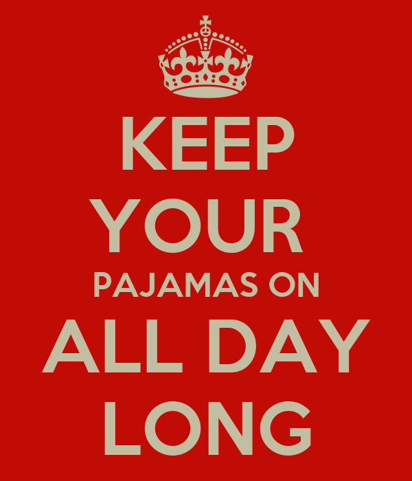 KEEP YOUR  PAJAMAS ON ALL DAY LONG
