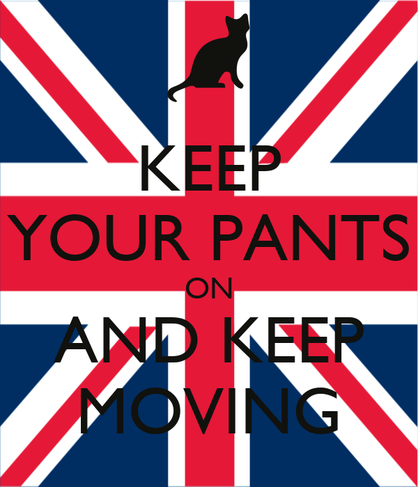 KEEP YOUR PANTS ON AND KEEP MOVING