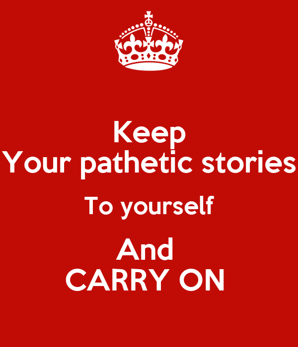 Keep Your pathetic stories To yourself And  CARRY ON
