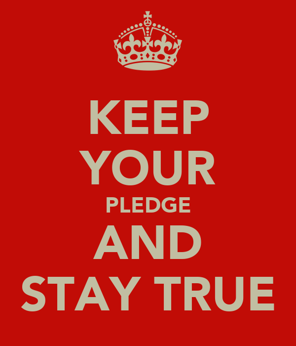 KEEP YOUR PLEDGE AND STAY TRUE