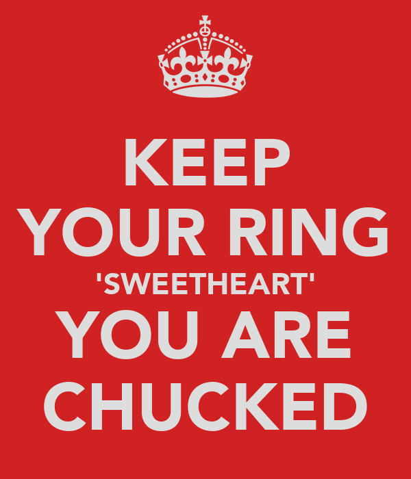 KEEP YOUR RING 'SWEETHEART' YOU ARE CHUCKED