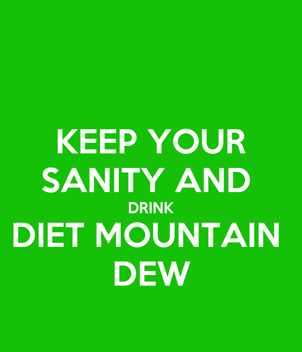 KEEP YOUR SANITY AND  DRINK DIET MOUNTAIN  DEW