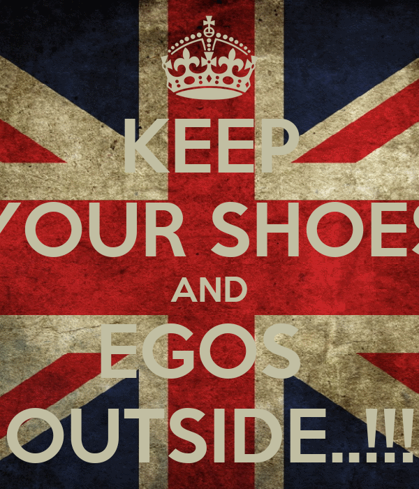 KEEP YOUR SHOES AND EGOS  OUTSIDE..!!!
