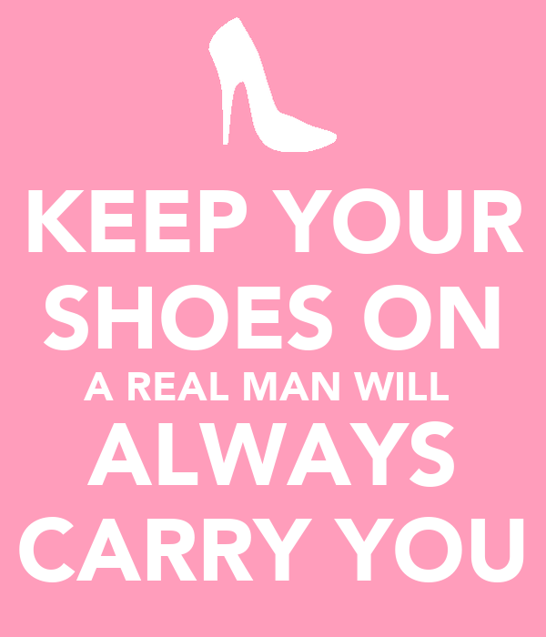 KEEP YOUR SHOES ON A REAL MAN WILL  ALWAYS CARRY YOU