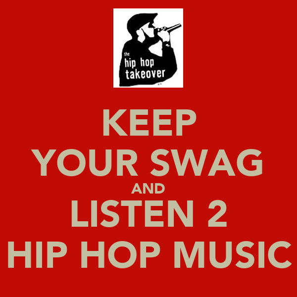 KEEP YOUR SWAG AND LISTEN 2 HIP HOP MUSIC