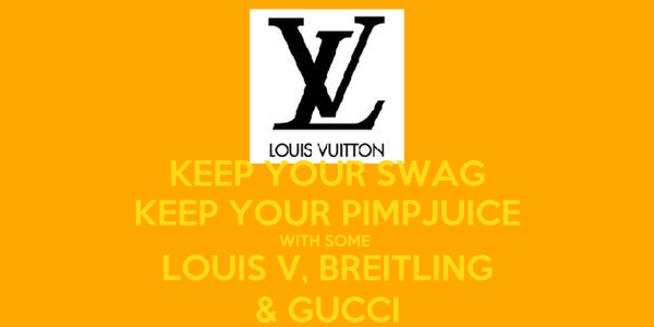 KEEP YOUR SWAG KEEP YOUR PIMPJUICE WITH SOME  LOUIS V, BREITLING & GUCCI