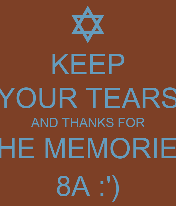 KEEP YOUR TEARS AND THANKS FOR THE MEMORIES 8A :')