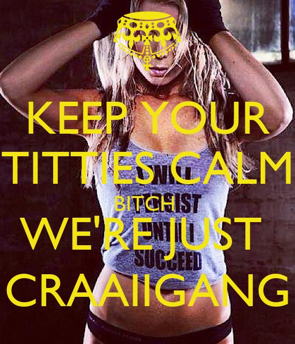 KEEP YOUR TITTIES CALM BITCH  WE'RE JUST  CRAAIIGANG