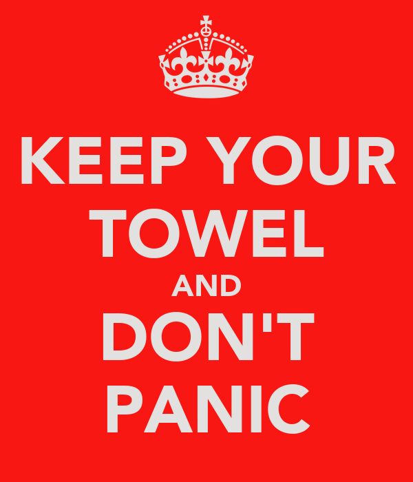 KEEP YOUR TOWEL AND DON'T PANIC