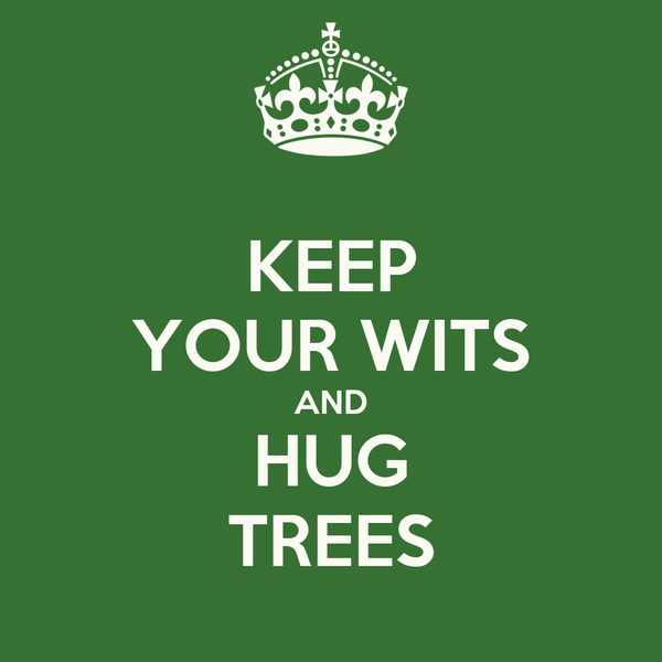 KEEP YOUR WITS AND HUG TREES