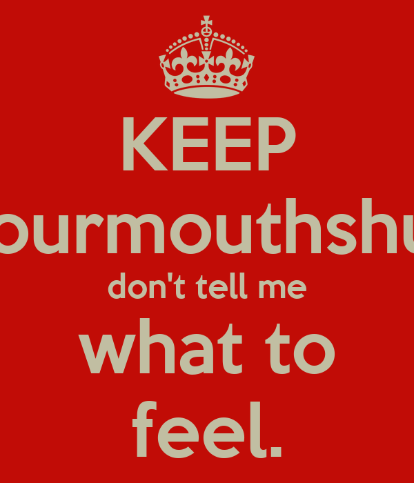 KEEP yourmouthshut don't tell me what to feel.