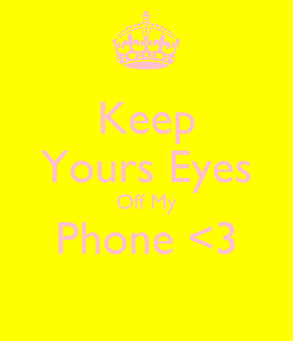 Keep Yours Eyes Off My Phone <3