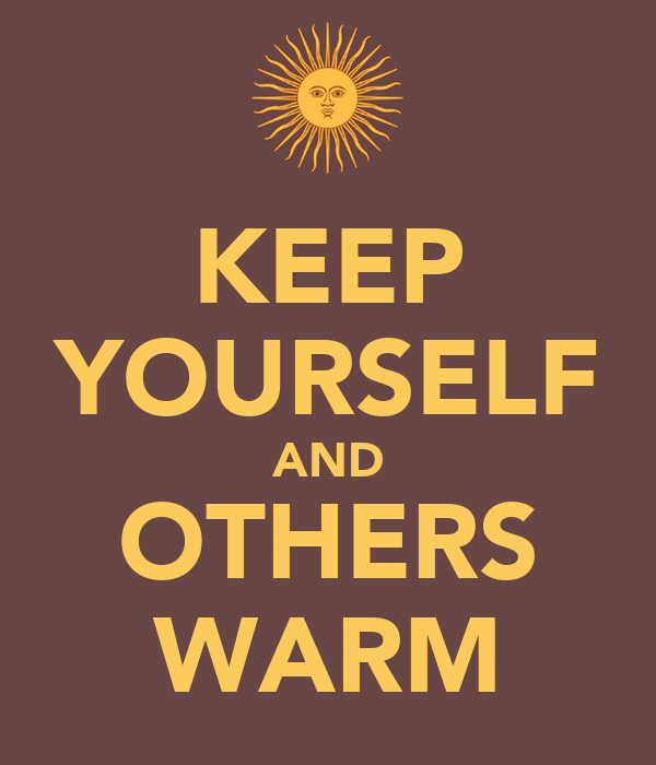KEEP YOURSELF AND OTHERS WARM
