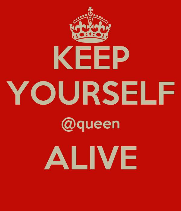 KEEP YOURSELF @queen ALIVE