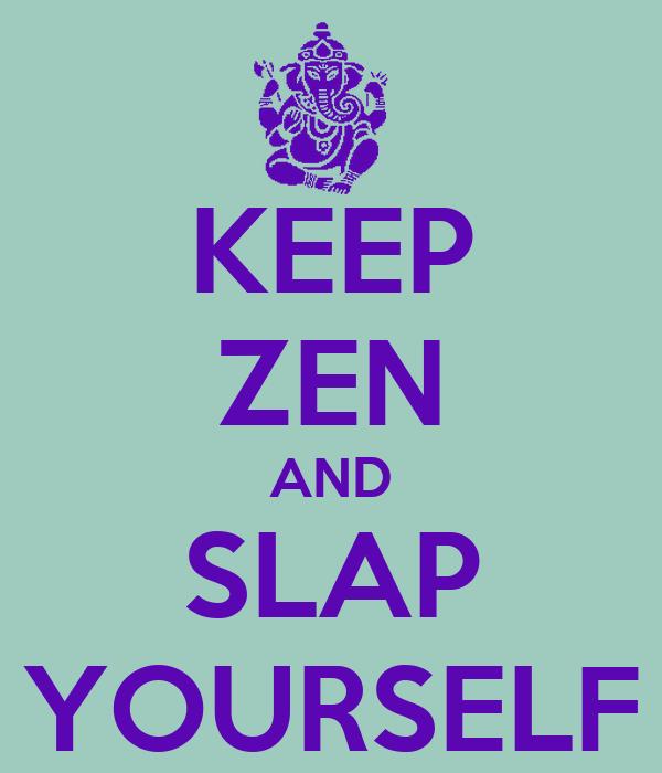 KEEP ZEN AND SLAP YOURSELF