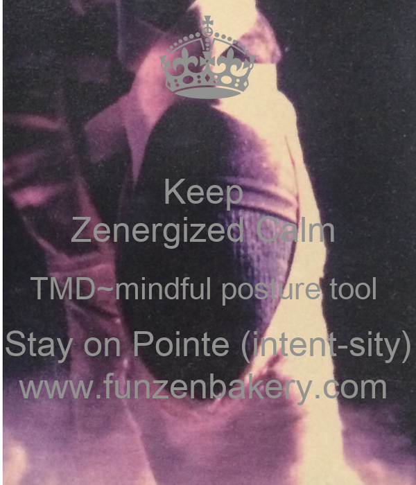 Keep  Zenergized Calm  TMD~mindful posture tool  Stay on Pointe (intent-sity) www.funzenbakery.com