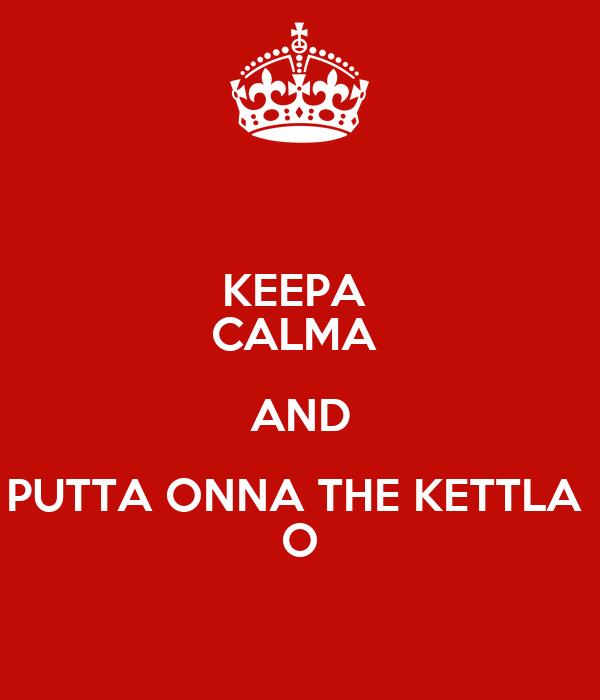 KEEPA  CALMA  AND PUTTA ONNA THE KETTLA  O