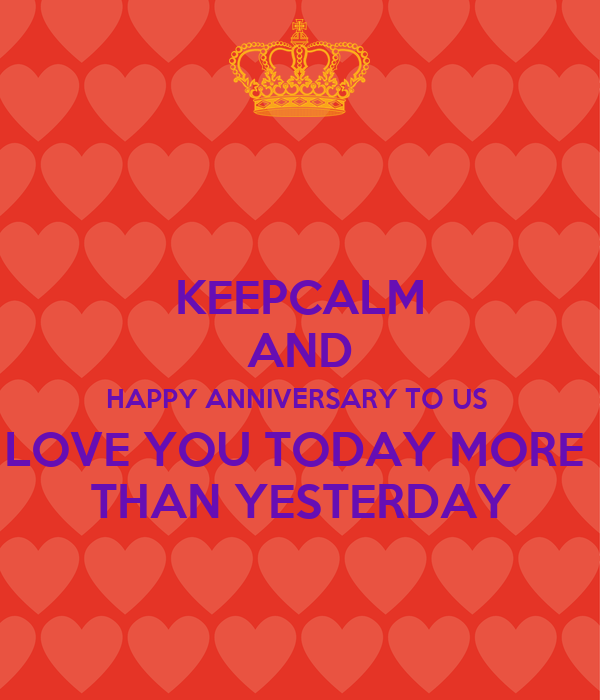 KEEPCALM AND HAPPY ANNIVERSARY TO US  LOVE YOU TODAY MORE  THAN YESTERDAY
